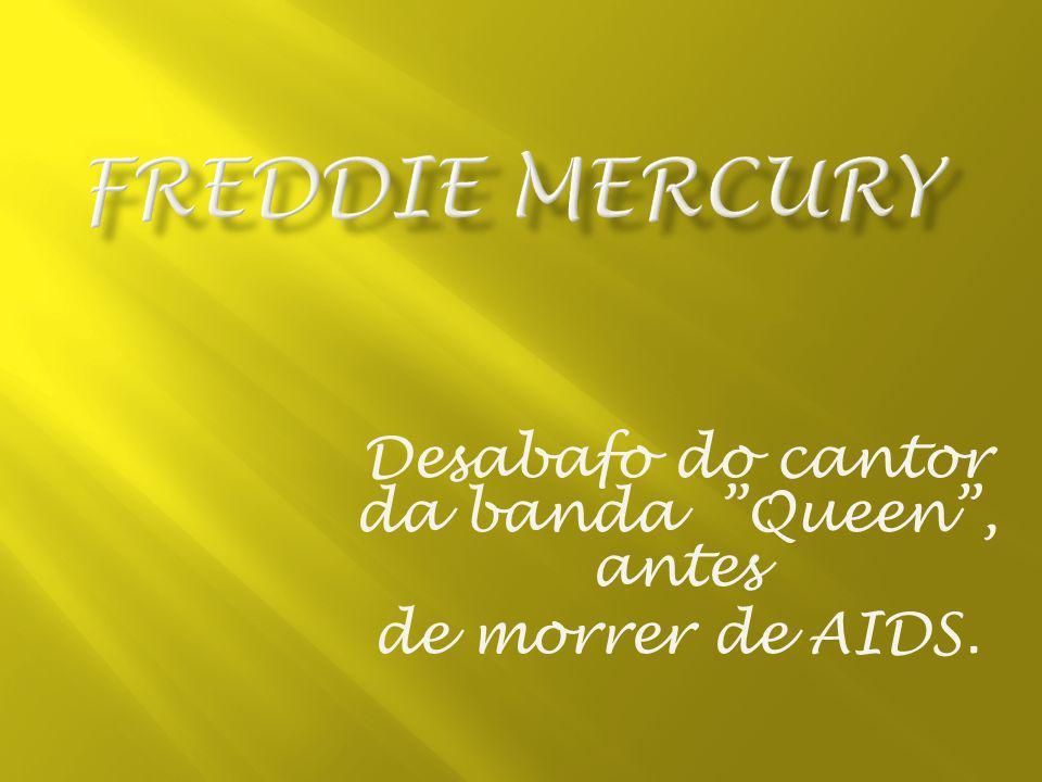 Desabafo do cantor da banda Queen , antes de morrer de AIDS.
