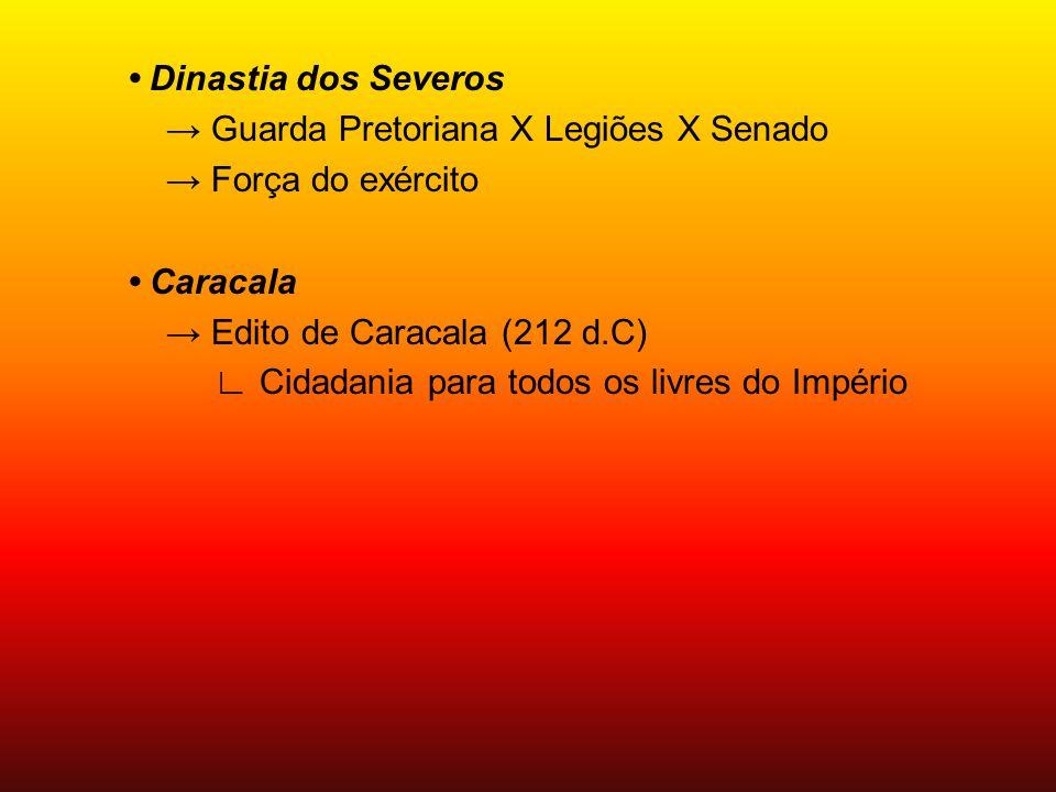 • Dinastia dos Severos → Guarda Pretoriana X Legiões X Senado → Força do exército • Caracala → Edito de Caracala (212 d.C) ∟ Cidadania para todos os livres do Império