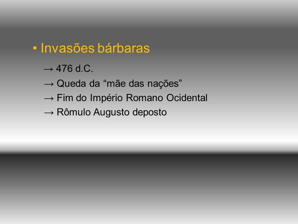 • Invasões bárbaras → 476 d.C. → Queda da mãe das nações