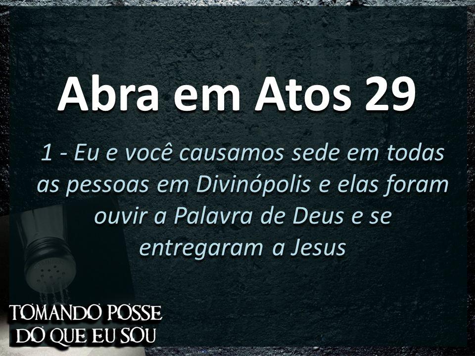 Abra em Atos 29 1 - Eu e você causamos sede em todas as pessoas em Divinópolis e elas foram ouvir a Palavra de Deus e se entregaram a Jesus.