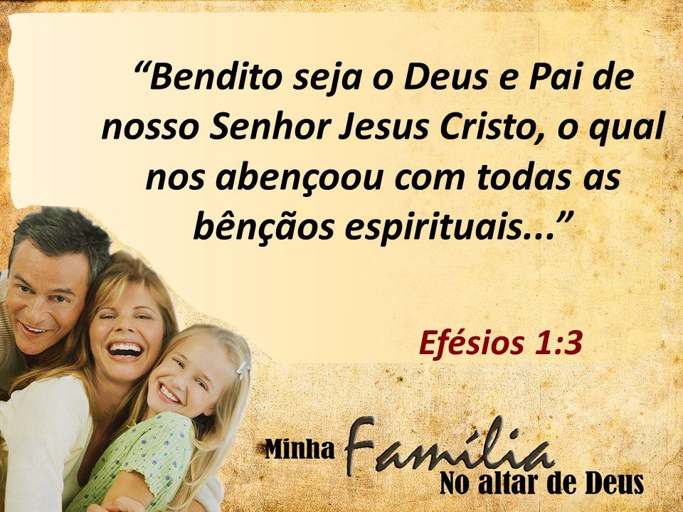 Bendito seja o Deus e Pai de nosso Senhor Jesus Cristo, o qual nos abençoou com todas as bênçãos espirituais...