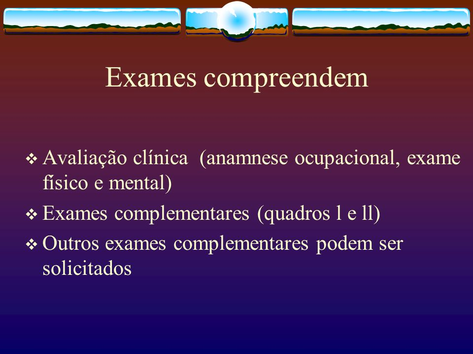 Exames compreendemAvaliação clínica (anamnese ocupacional, exame físico e mental) Exames complementares (quadros l e ll)