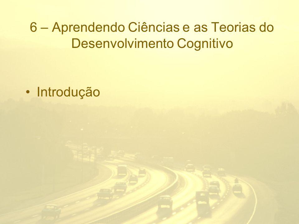 6 – Aprendendo Ciências e as Teorias do Desenvolvimento Cognitivo