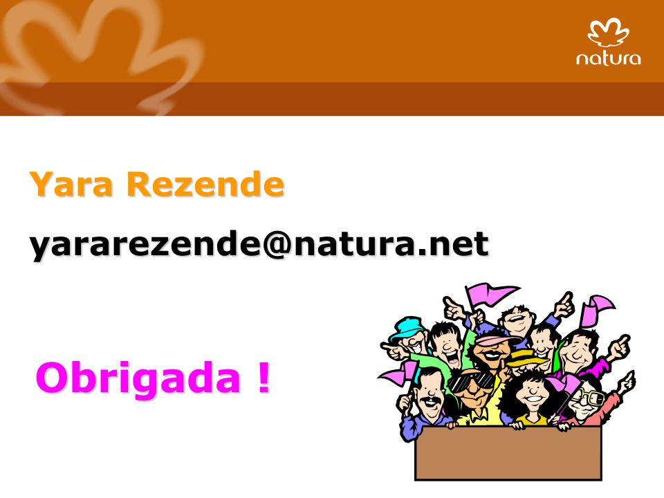 Yara Rezende yararezende@natura.net Obrigada !