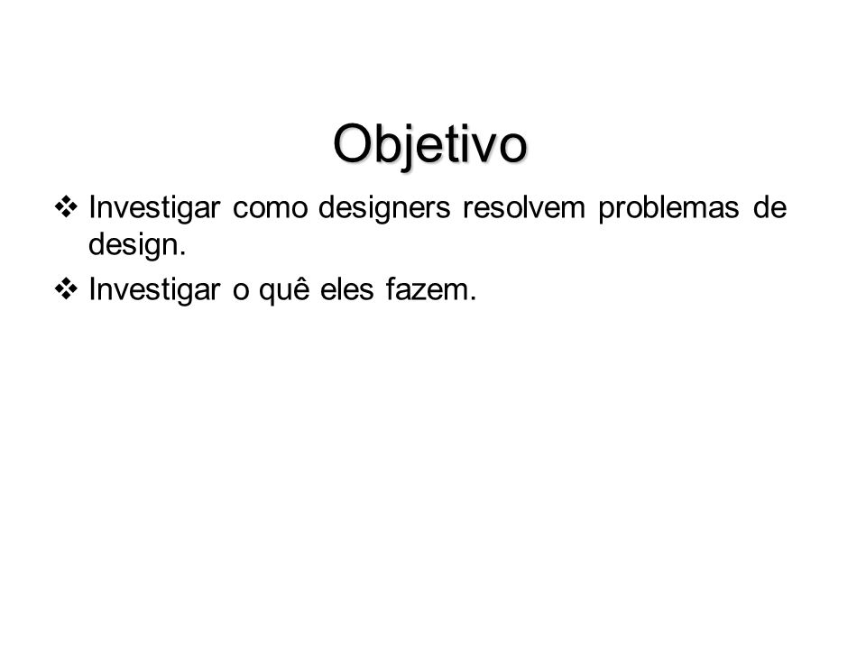 Objetivo Investigar como designers resolvem problemas de design.