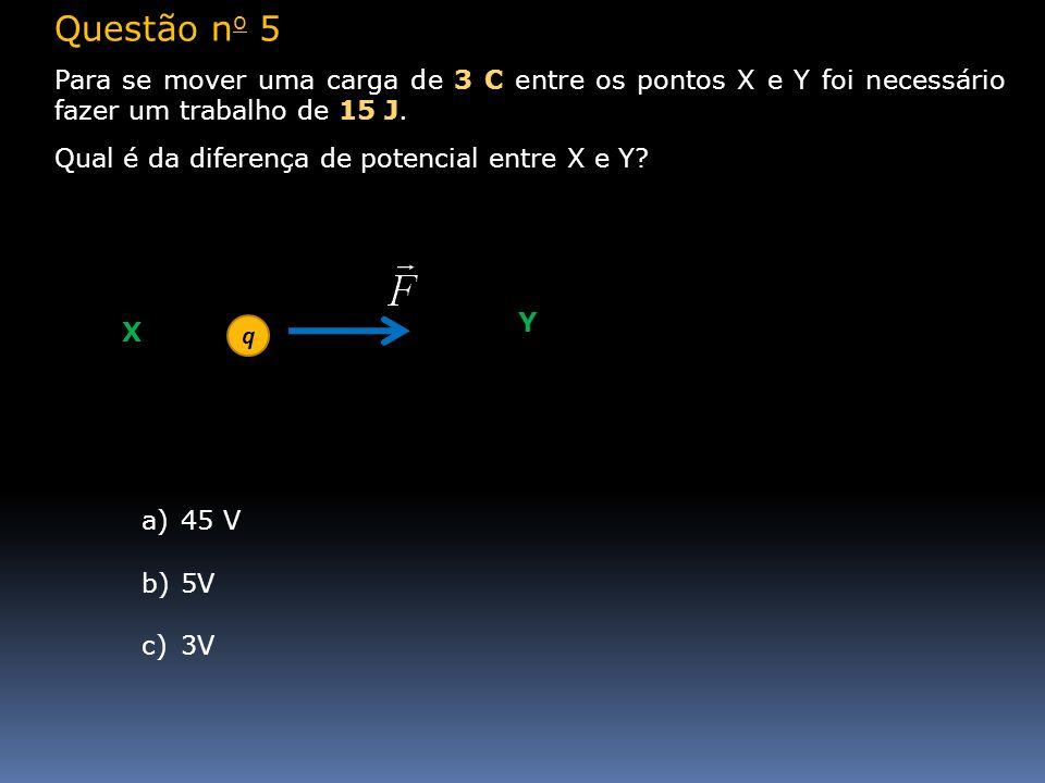 Questão no 5Para se mover uma carga de 3 C entre os pontos X e Y foi necessário fazer um trabalho de 15 J.