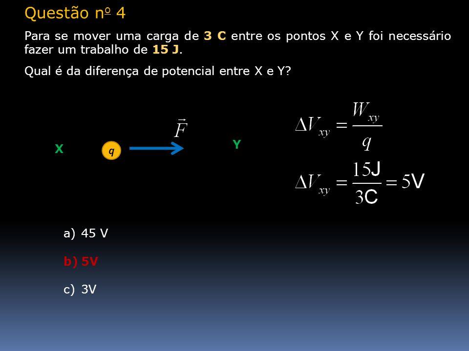 Questão no 4Para se mover uma carga de 3 C entre os pontos X e Y foi necessário fazer um trabalho de 15 J.