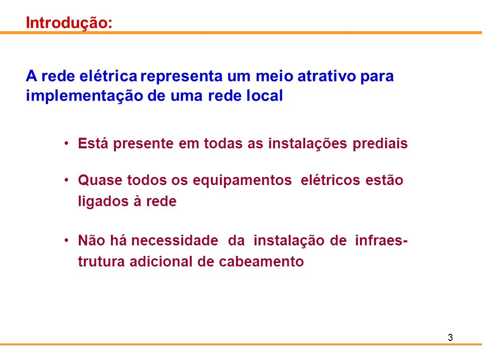 Introdução:A rede elétrica representa um meio atrativo para implementação de uma rede local. Está presente em todas as instalações prediais.