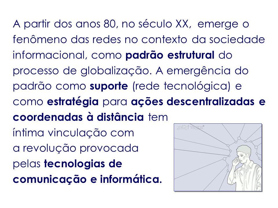 A partir dos anos 80, no século XX, emerge o fenômeno das redes no contexto da sociedade informacional, como padrão estrutural do processo de globalização.