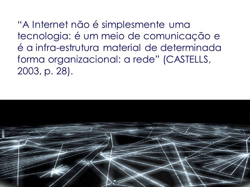 A Internet não é simplesmente uma tecnologia: é um meio de comunicação e é a infra-estrutura material de determinada forma organizacional: a rede (CASTELLS, 2003, p.