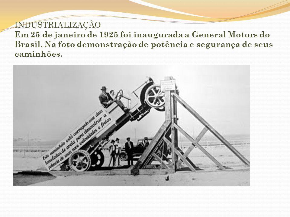 INDUSTRIALIZAÇÃO Em 25 de janeiro de 1925 foi inaugurada a General Motors do Brasil.