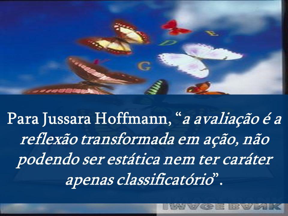 Para Jussara Hoffmann, a avaliação é a reflexão transformada em ação, não podendo ser estática nem ter caráter apenas classificatório .
