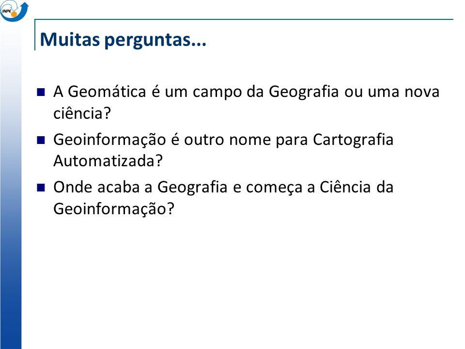 Muitas perguntas... A Geomática é um campo da Geografia ou uma nova ciência Geoinformação é outro nome para Cartografia Automatizada