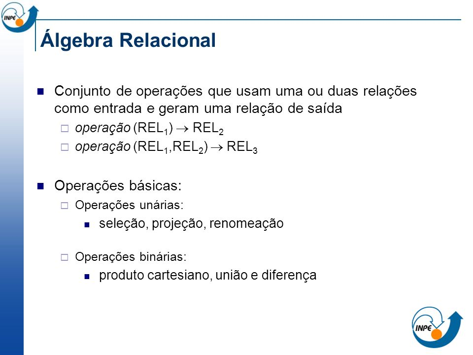 Álgebra Relacional Conjunto de operações que usam uma ou duas relações como entrada e geram uma relação de saída.