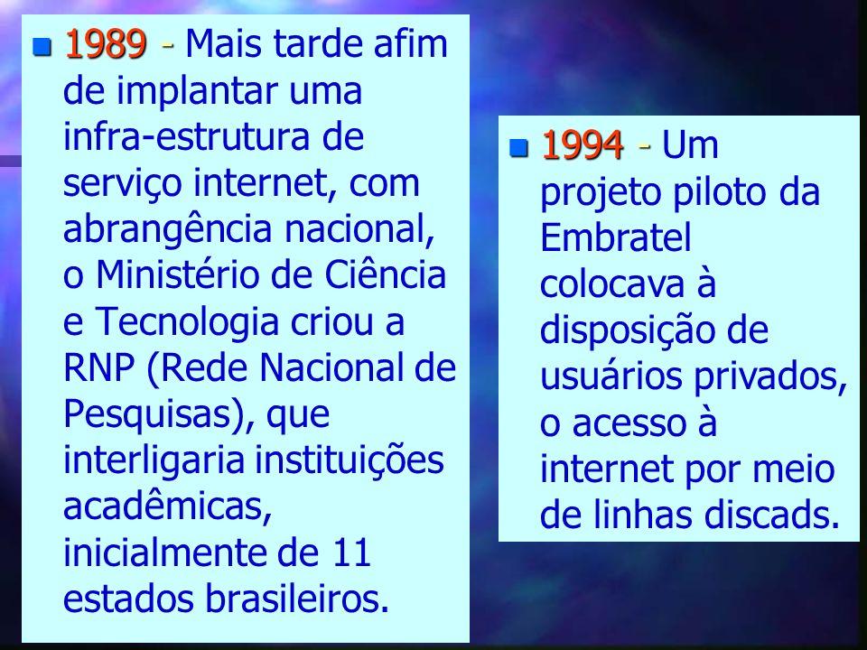 1989 - Mais tarde afim de implantar uma infra-estrutura de serviço internet, com abrangência nacional, o Ministério de Ciência e Tecnologia criou a RNP (Rede Nacional de Pesquisas), que interligaria instituições acadêmicas, inicialmente de 11 estados brasileiros.