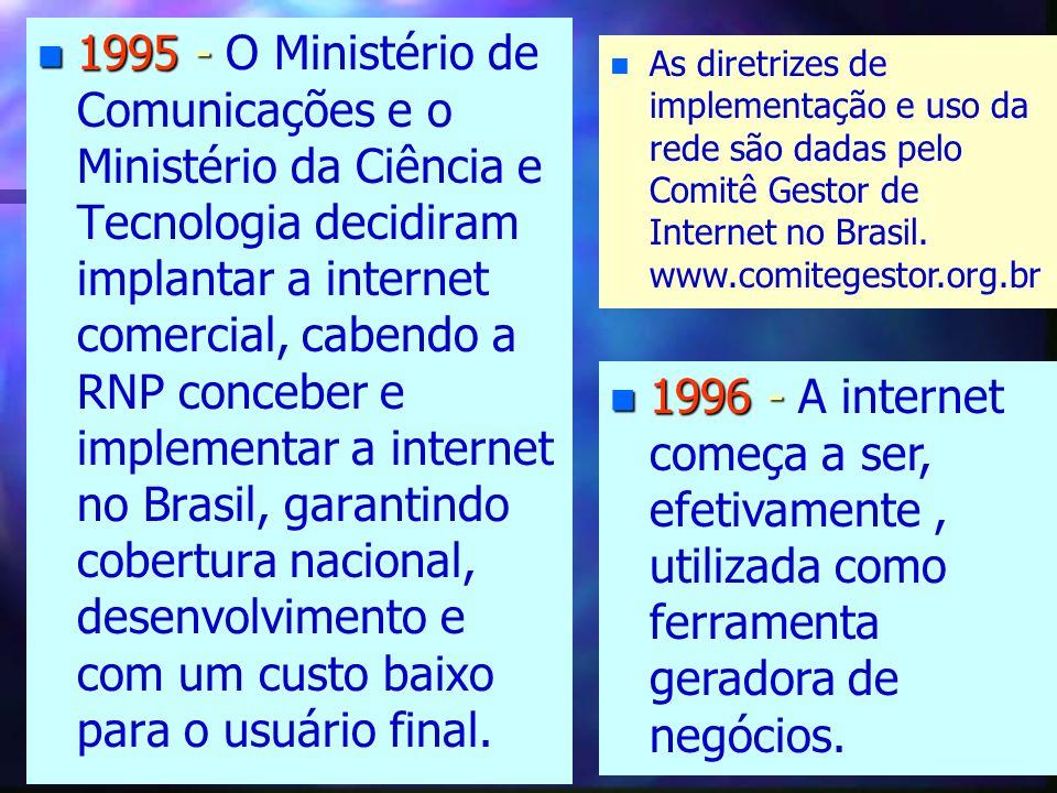 1995 - O Ministério de Comunicações e o Ministério da Ciência e Tecnologia decidiram implantar a internet comercial, cabendo a RNP conceber e implementar a internet no Brasil, garantindo cobertura nacional, desenvolvimento e com um custo baixo para o usuário final.