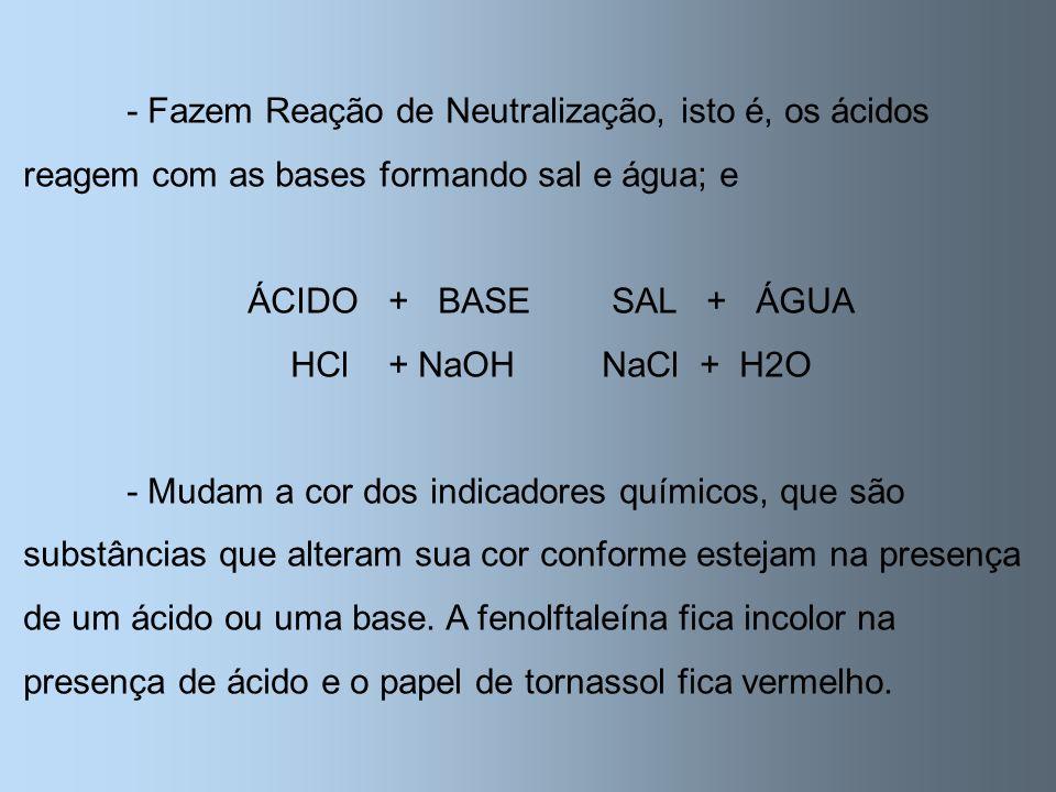 - Fazem Reação de Neutralização, isto é, os ácidos reagem com as bases formando sal e água; e
