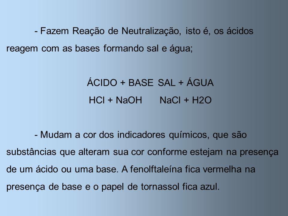 - Fazem Reação de Neutralização, isto é, os ácidos reagem com as bases formando sal e água;