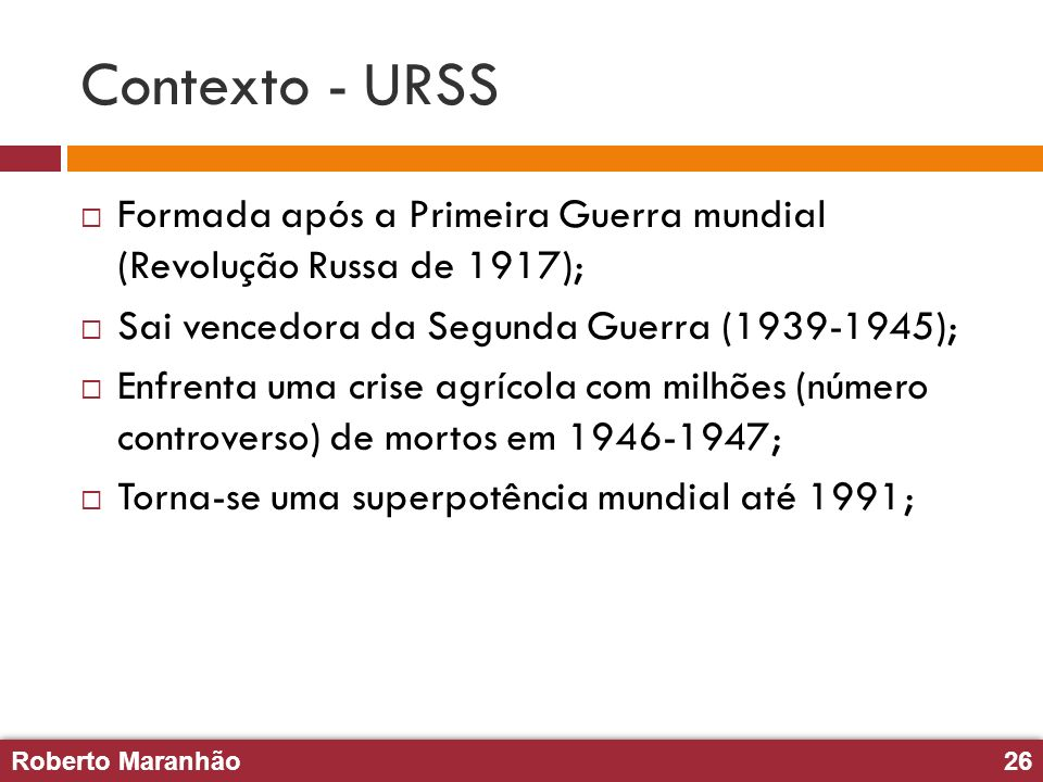 Contexto - URSS Formada após a Primeira Guerra mundial (Revolução Russa de 1917); Sai vencedora da Segunda Guerra (1939-1945);