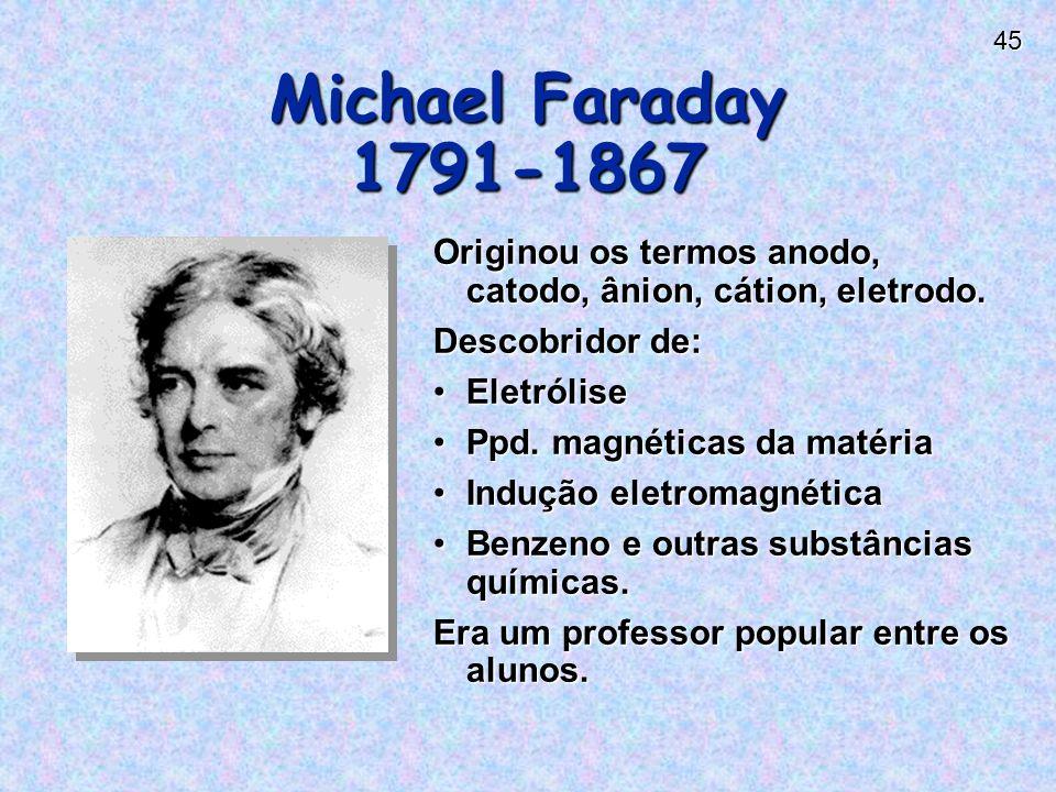 Michael Faraday 1791-1867 Originou os termos anodo, catodo, ânion, cátion, eletrodo. Descobridor de: