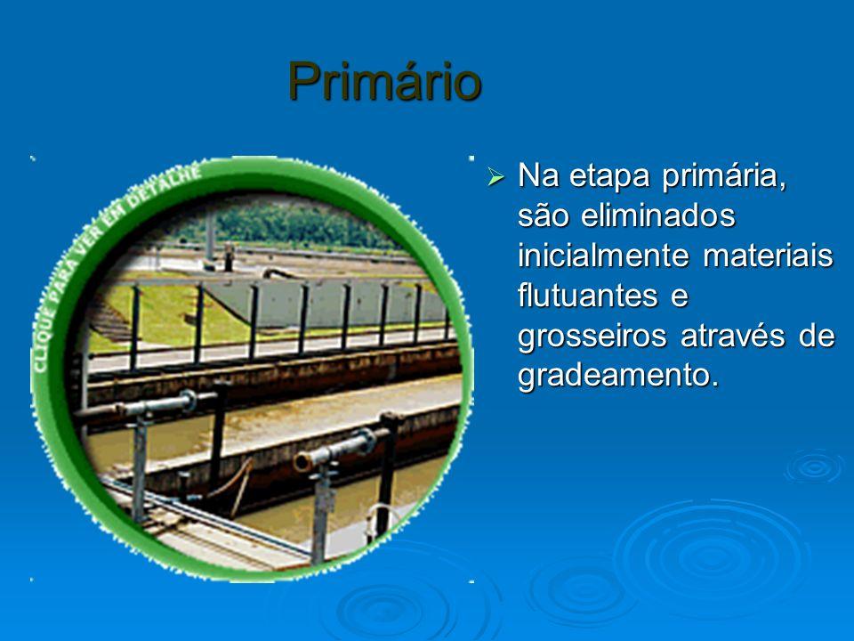 Primário Na etapa primária, são eliminados inicialmente materiais flutuantes e grosseiros através de gradeamento.