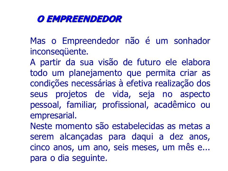 O EMPREENDEDOR Mas o Empreendedor não é um sonhador inconseqüente.