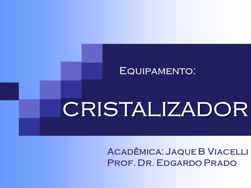 CRISTALIZADOR Equipamento: Acadêmica: Jaque B Viacelli