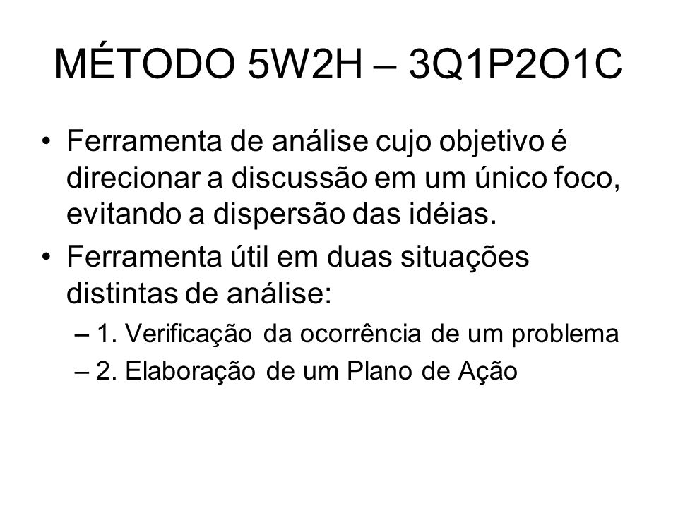 MÉTODO 5W2H – 3Q1P2O1CFerramenta de análise cujo objetivo é direcionar a discussão em um único foco, evitando a dispersão das idéias.