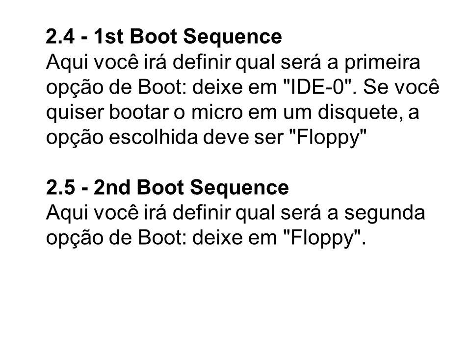 2.4 - 1st Boot Sequence Aqui você irá definir qual será a primeira opção de Boot: deixe em IDE-0 .