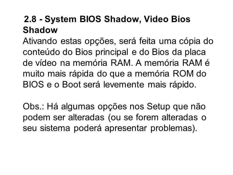 2.8 - System BIOS Shadow, Video Bios Shadow Ativando estas opções, será feita uma cópia do conteúdo do Bios principal e do Bios da placa de vídeo na memória RAM.