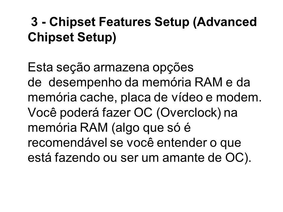 3 - Chipset Features Setup (Advanced Chipset Setup) Esta seção armazena opções de desempenho da memória RAM e da memória cache, placa de vídeo e modem.