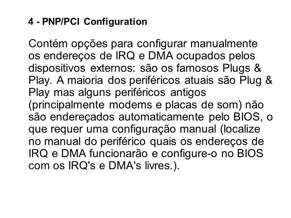 4 - PNP/PCI Configuration Contém opções para configurar manualmente os endereços de IRQ e DMA ocupados pelos dispositivos externos: são os famosos Plugs & Play.