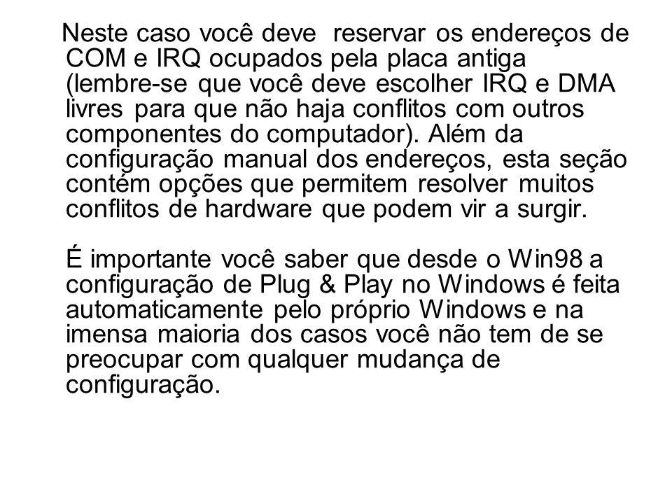 Neste caso você deve reservar os endereços de COM e IRQ ocupados pela placa antiga (lembre-se que você deve escolher IRQ e DMA livres para que não haja conflitos com outros componentes do computador).