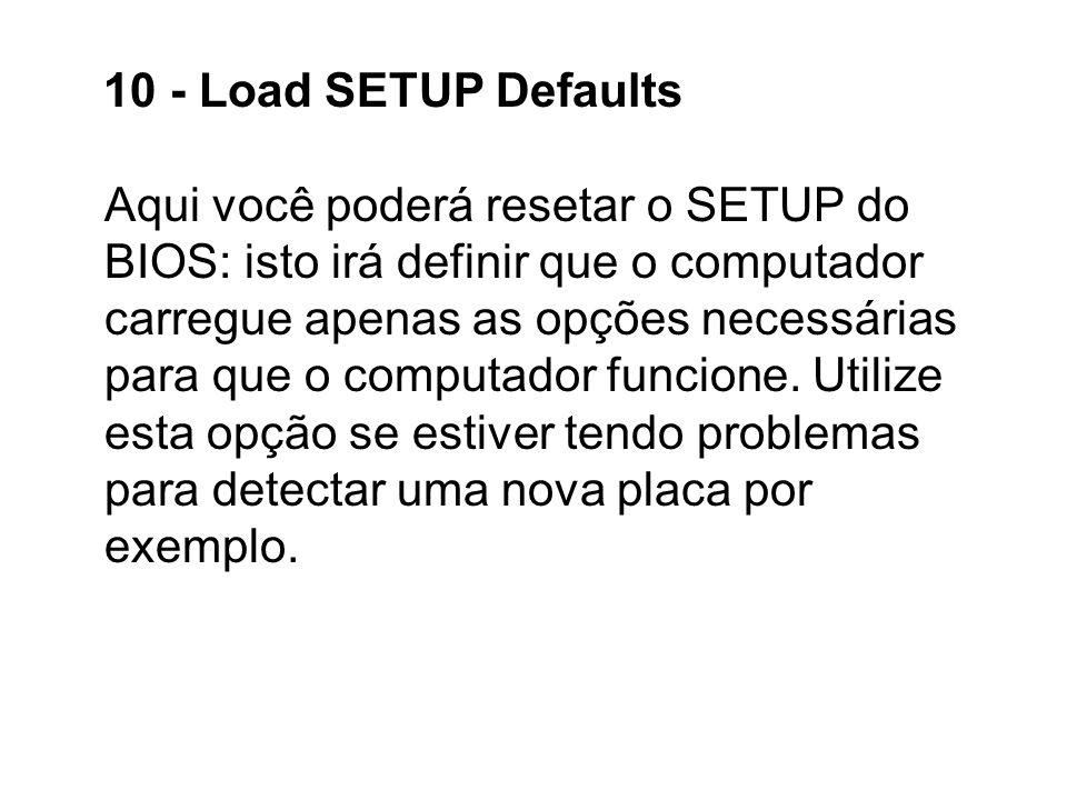 10 - Load SETUP Defaults Aqui você poderá resetar o SETUP do BIOS: isto irá definir que o computador carregue apenas as opções necessárias para que o computador funcione.