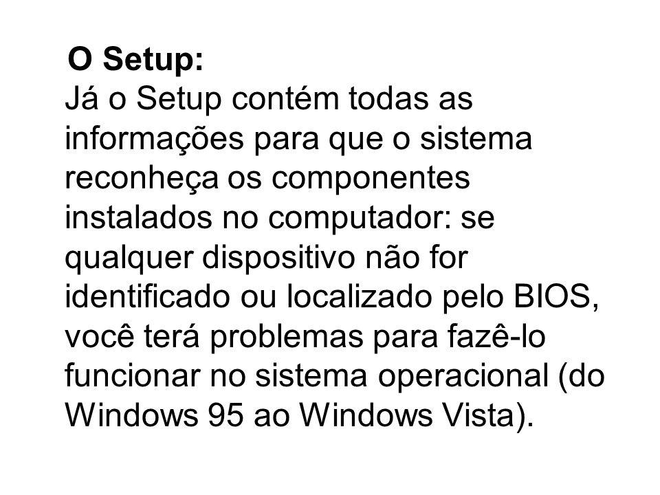 O Setup: Já o Setup contém todas as informações para que o sistema reconheça os componentes instalados no computador: se qualquer dispositivo não for identificado ou localizado pelo BIOS, você terá problemas para fazê-lo funcionar no sistema operacional (do Windows 95 ao Windows Vista).