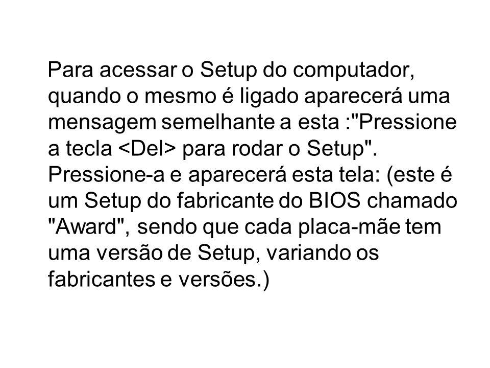 Para acessar o Setup do computador, quando o mesmo é ligado aparecerá uma mensagem semelhante a esta : Pressione a tecla <Del> para rodar o Setup .
