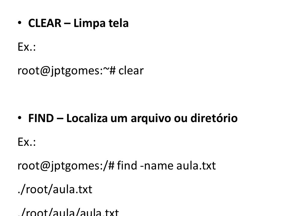 CLEAR – Limpa tela Ex.: root@jptgomes:~# clear. FIND – Localiza um arquivo ou diretório. root@jptgomes:/# find -name aula.txt.