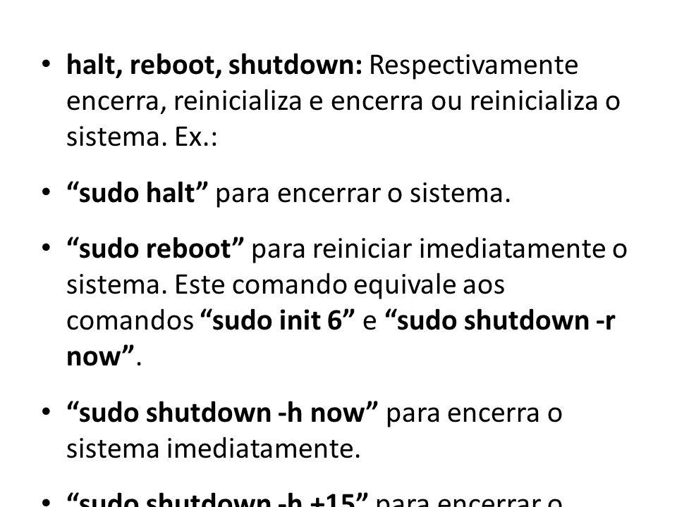 halt, reboot, shutdown: Respectivamente encerra, reinicializa e encerra ou reinicializa o sistema. Ex.: