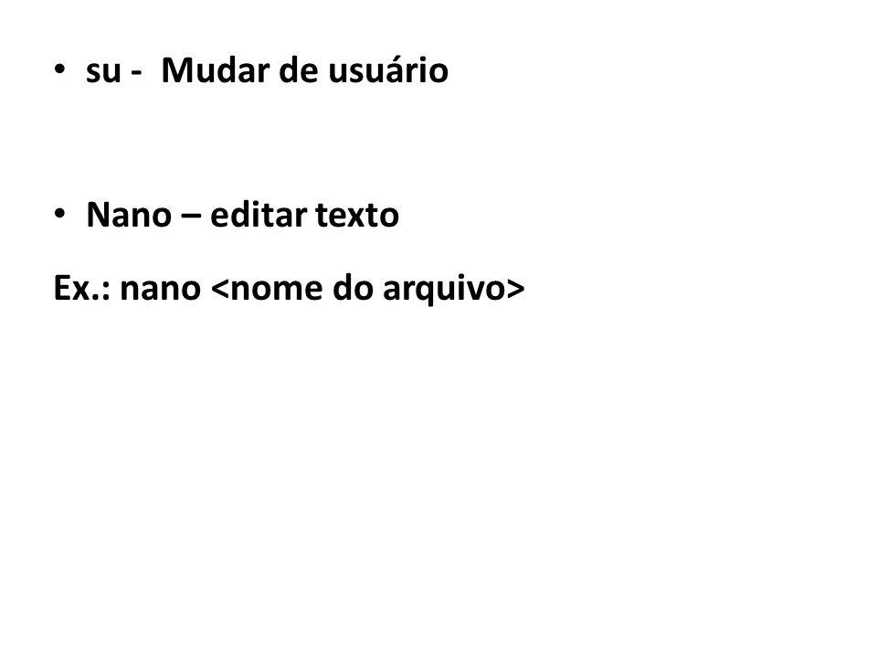 su - Mudar de usuário Nano – editar texto Ex.: nano <nome do arquivo>