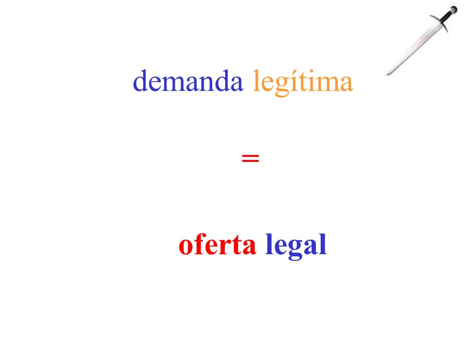 demanda legítima = oferta legal
