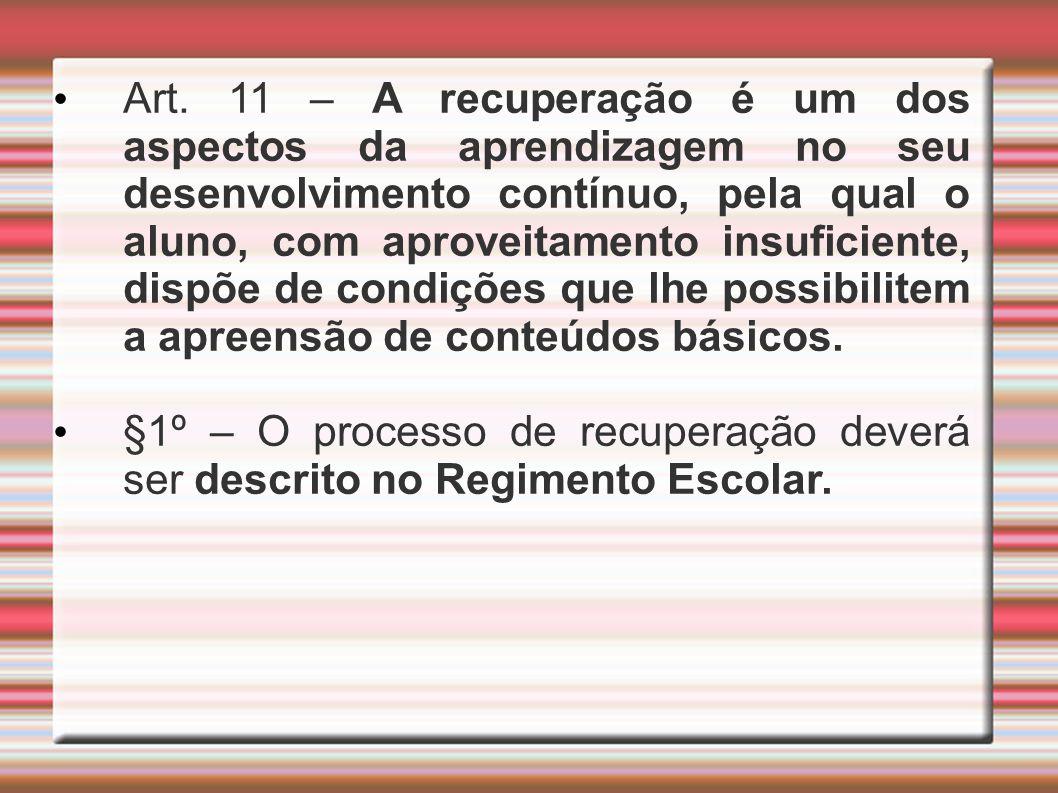 Art. 11 – A recuperação é um dos aspectos da aprendizagem no seu desenvolvimento contínuo, pela qual o aluno, com aproveitamento insuficiente, dispõe de condições que lhe possibilitem a apreensão de conteúdos básicos.