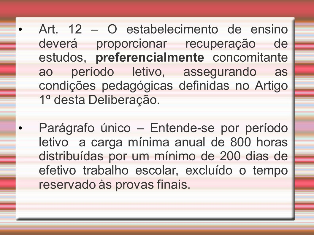Art. 12 – O estabelecimento de ensino deverá proporcionar recuperação de estudos, preferencialmente concomitante ao período letivo, assegurando as condições pedagógicas definidas no Artigo 1º desta Deliberação.