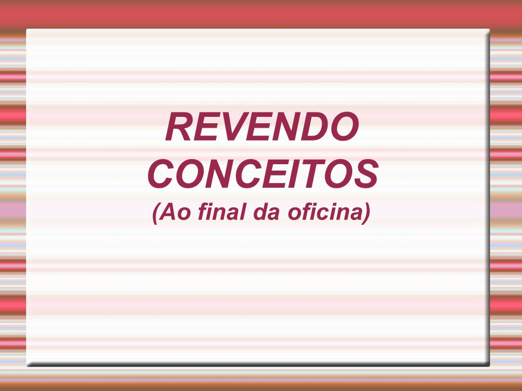 REVENDO CONCEITOS (Ao final da oficina)