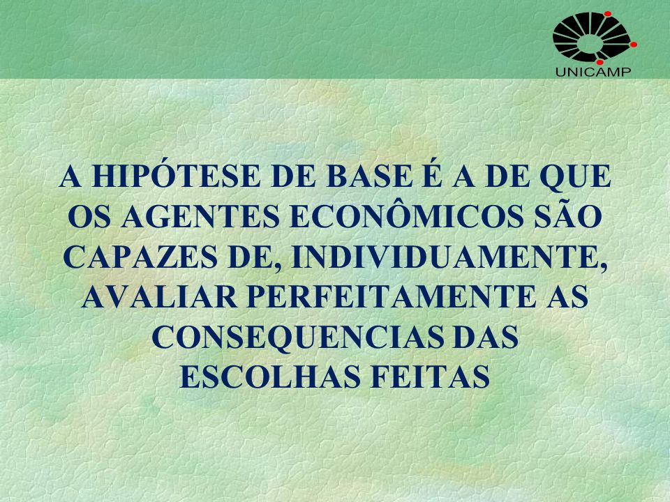 A HIPÓTESE DE BASE É A DE QUE OS AGENTES ECONÔMICOS SÃO CAPAZES DE, INDIVIDUAMENTE, AVALIAR PERFEITAMENTE AS CONSEQUENCIAS DAS ESCOLHAS FEITAS