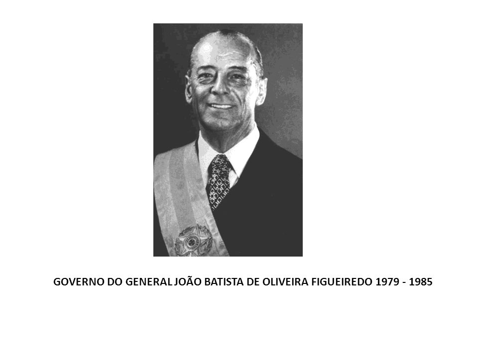 GOVERNO DO GENERAL JOÃO BATISTA DE OLIVEIRA FIGUEIREDO 1979 - 1985