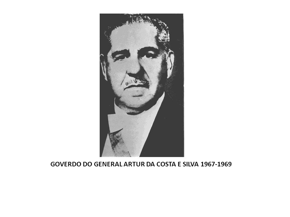 GOVERDO DO GENERAL ARTUR DA COSTA E SILVA 1967-1969