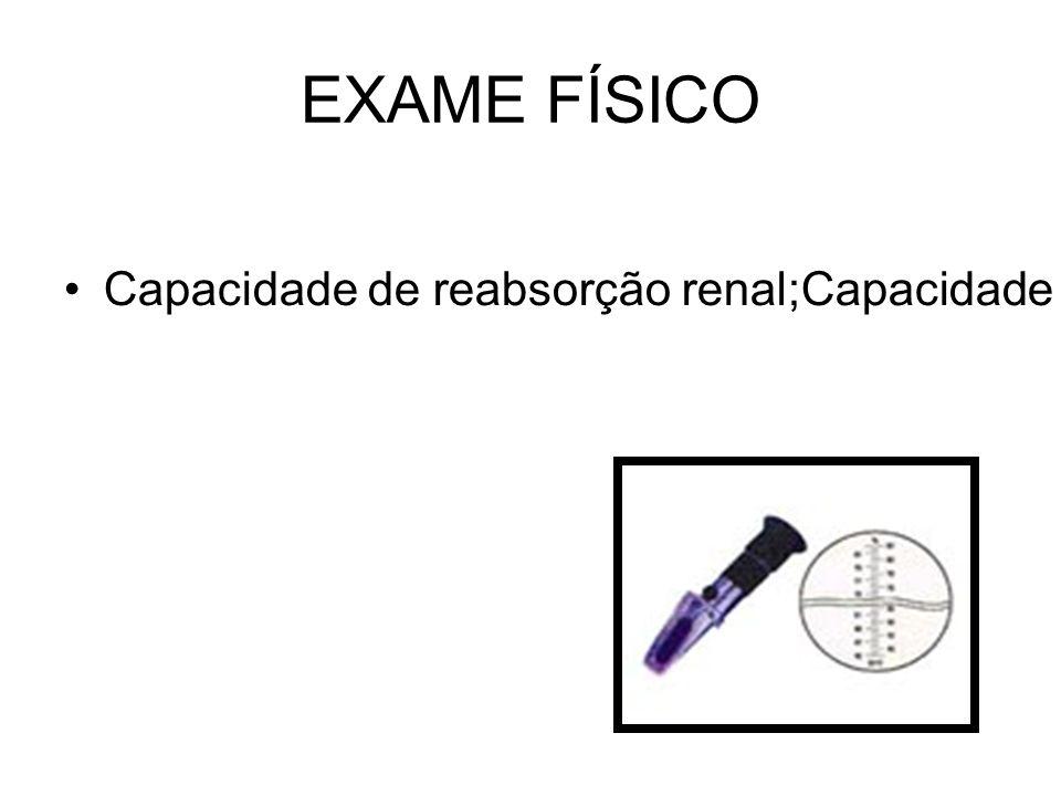 EXAME FÍSICO Capacidade de reabsorção renal;Capacidade de concentração renal;Valores normais 1005 – 1030.