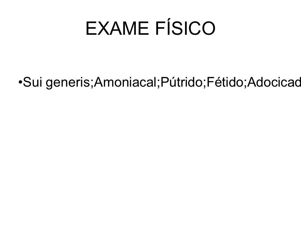 EXAME FÍSICO Sui generis;Amoniacal;Pútrido;Fétido;Adocicado.
