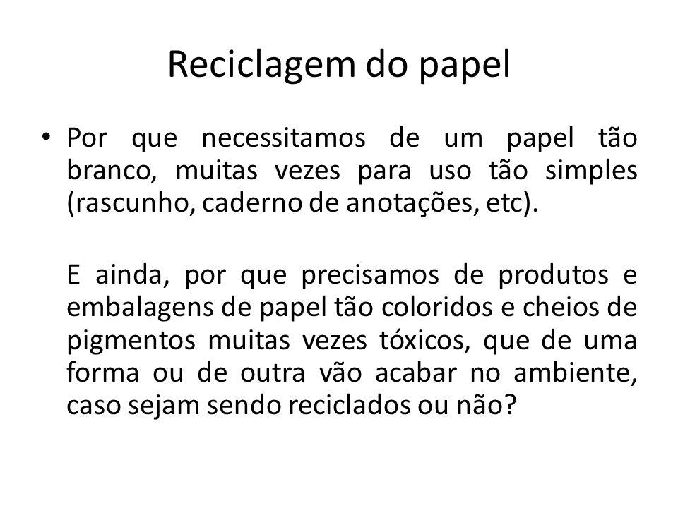Reciclagem do papel Por que necessitamos de um papel tão branco, muitas vezes para uso tão simples (rascunho, caderno de anotações, etc).