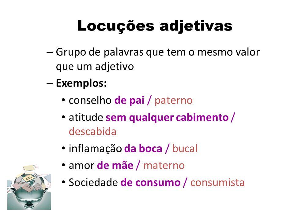 Locuções adjetivas Grupo de palavras que tem o mesmo valor que um adjetivo. Exemplos: conselho de pai / paterno.